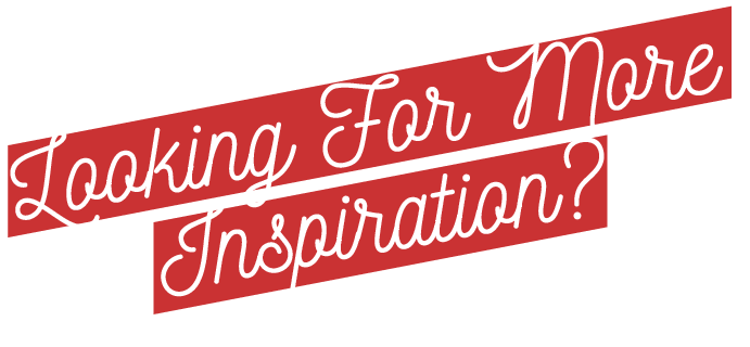 Looking for More Inspiration?